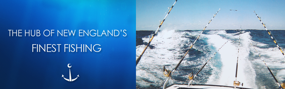 The Hub Of New England's Finest Fishing
